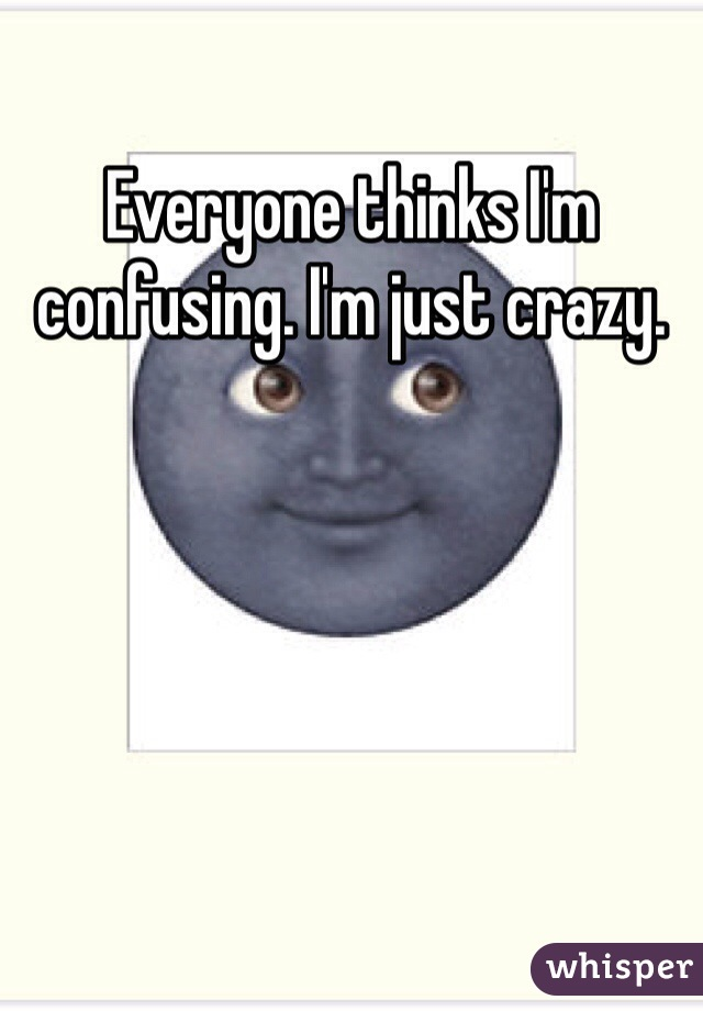Everyone thinks I'm confusing. I'm just crazy.