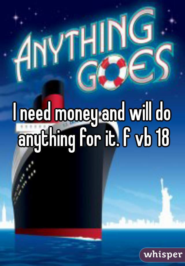 I need money and will do anything for it. f vb 18