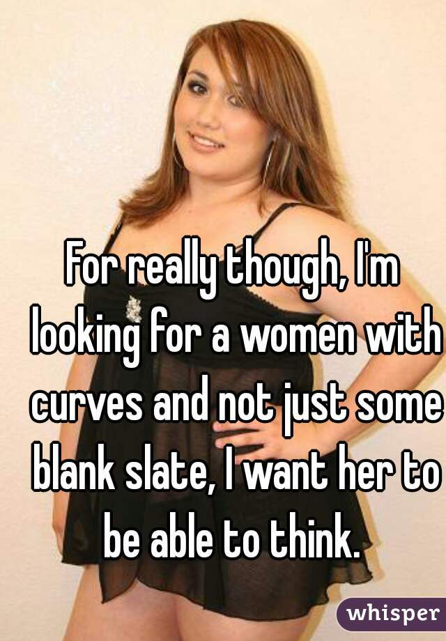 For really though, I'm looking for a women with curves and not just some blank slate, I want her to be able to think.