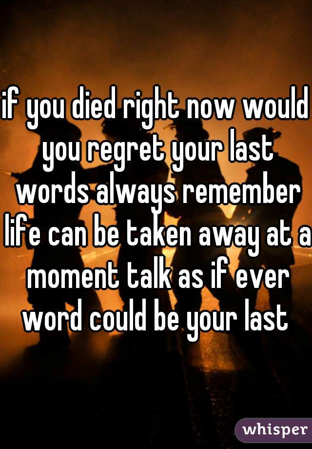 if you died right now would you regret your last words always remember life can be taken away at a moment talk as if ever word could be your last