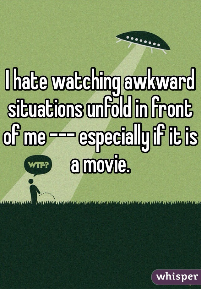 I hate watching awkward situations unfold in front of me --- especially if it is a movie.