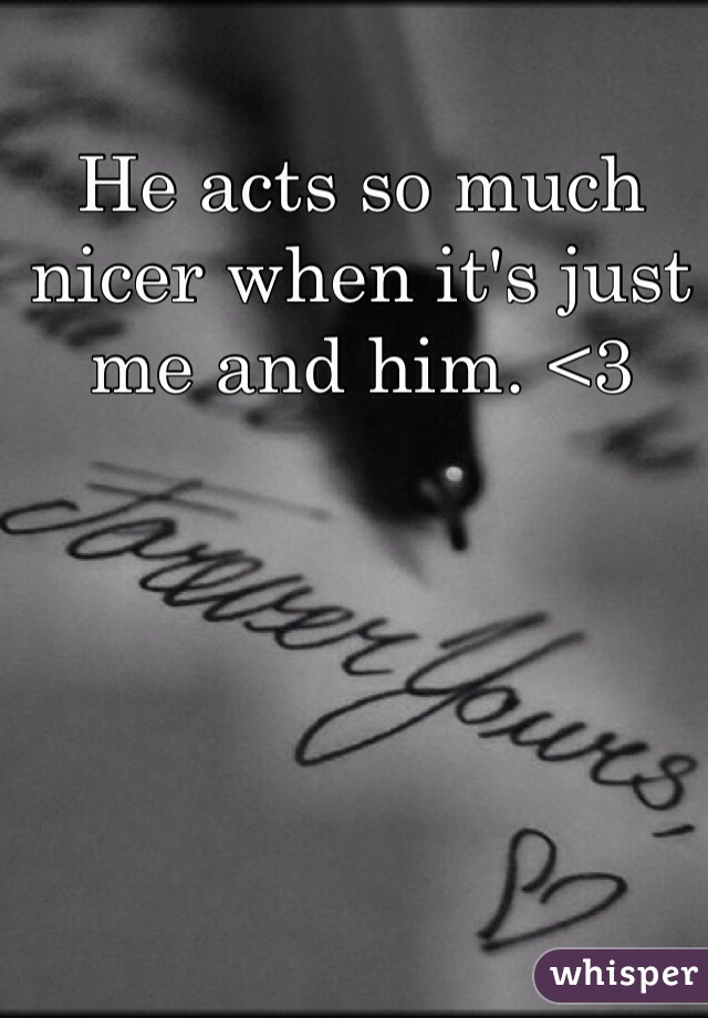 He acts so much nicer when it's just me and him. <3