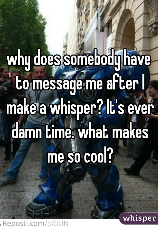 why does somebody have to message me after I make a whisper? It's ever damn time. what makes me so cool?