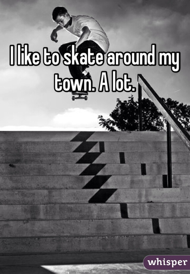 I like to skate around my town. A lot.