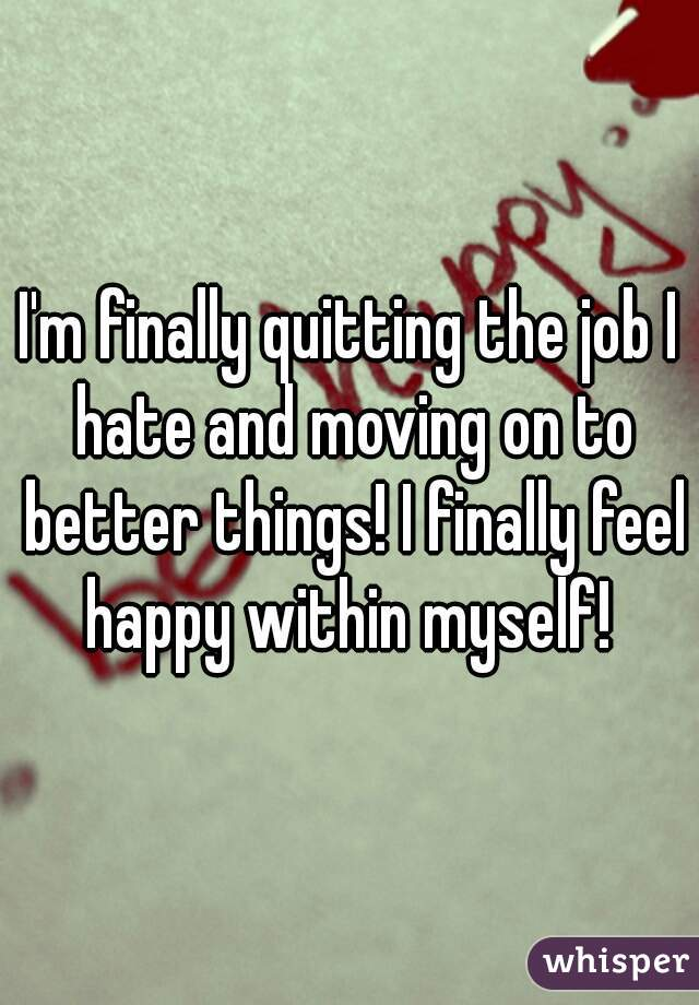 I'm finally quitting the job I hate and moving on to better things! I finally feel happy within myself!