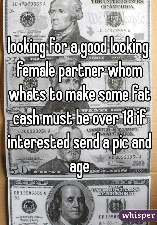 looking for a good looking female partner whom whats to make some fat cash must be over 18 if interested send a pic and age