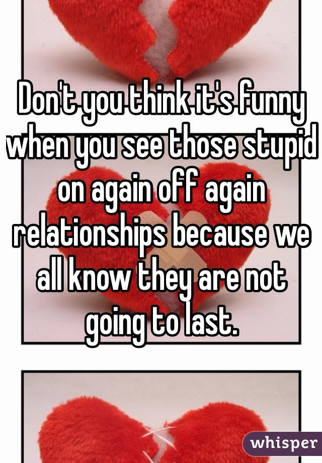 Don't you think it's funny when you see those stupid on again off again relationships because we all know they are not going to last.