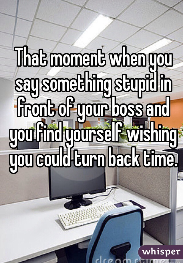 That moment when you say something stupid in front of your boss and you find yourself wishing you could turn back time.