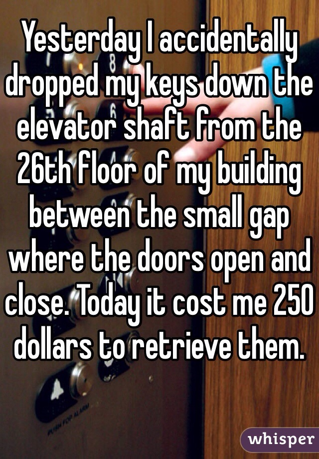 Yesterday I accidentally dropped my keys down the elevator shaft from the 26th floor of my building between the small gap where the doors open and close. Today it cost me 250 dollars to retrieve them.