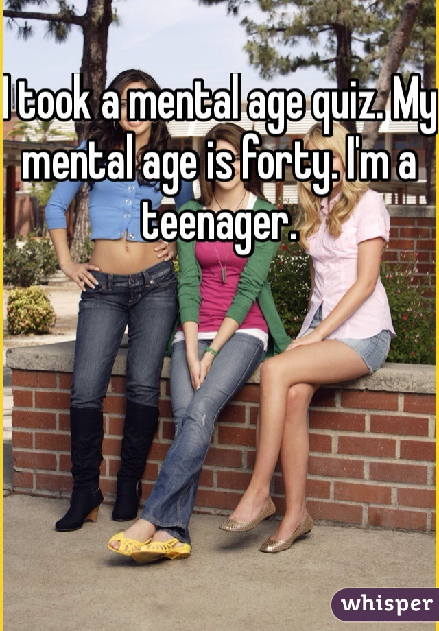 I took a mental age quiz. My mental age is forty. I'm a teenager.