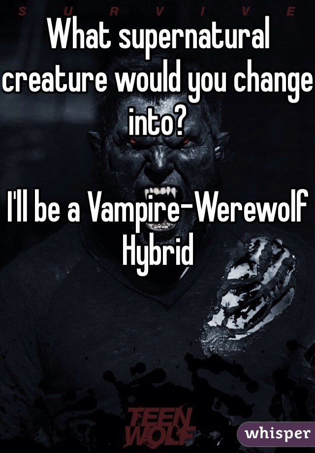 What supernatural creature would you change into?  I'll be a Vampire-Werewolf Hybrid