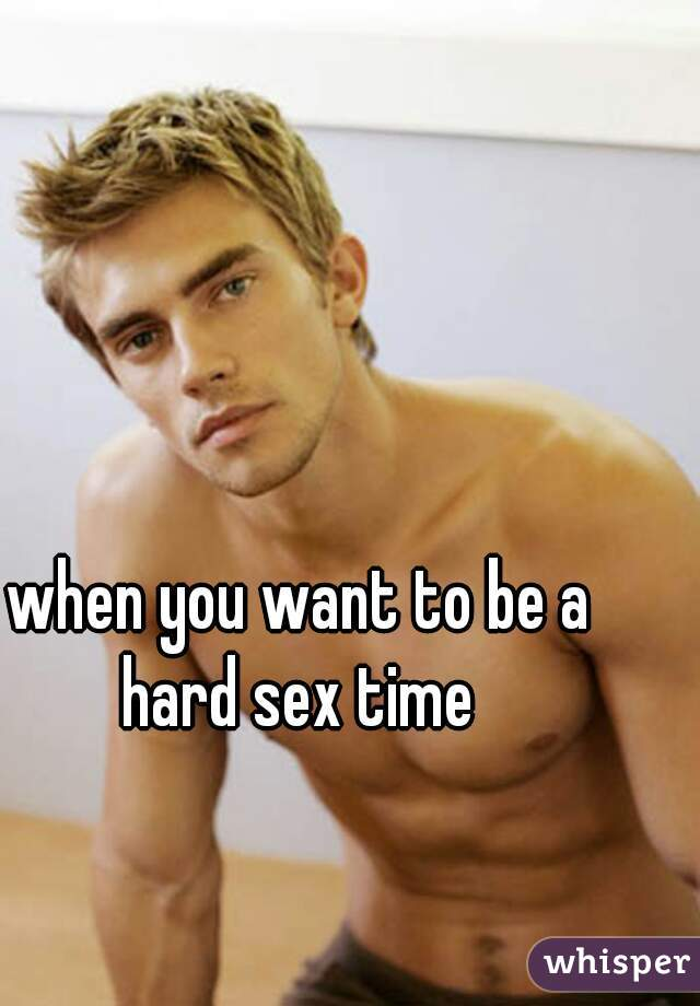 when you want to be a hard sex time