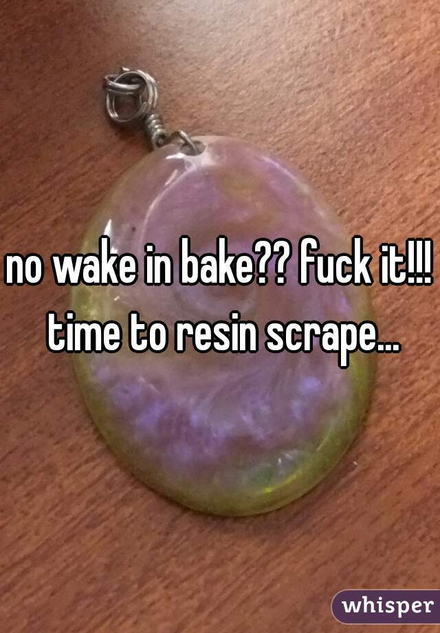 no wake in bake?? fuck it!!! time to resin scrape...