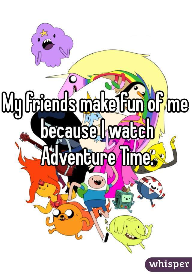 My friends make fun of me because I watch Adventure Time.