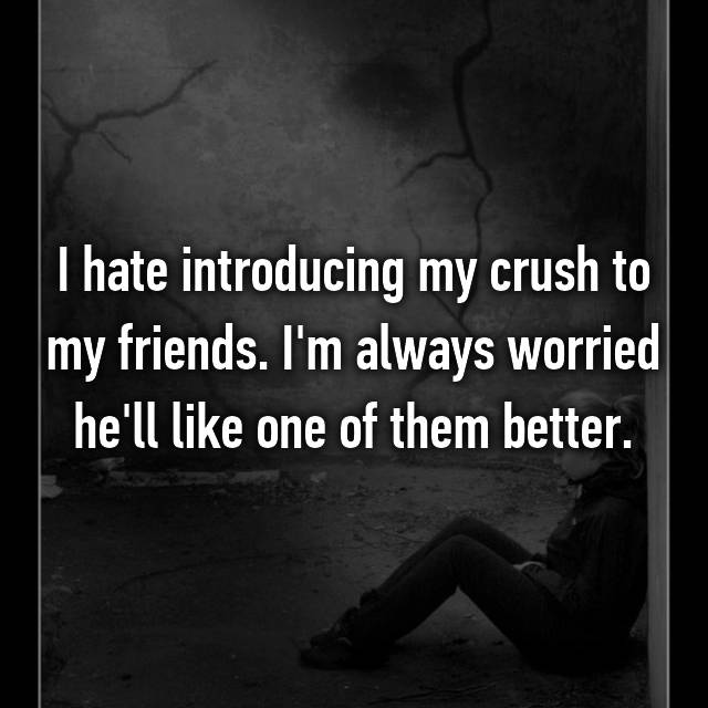 I hate introducing my crush to my friends. I'm always worried he'll like one of them better.