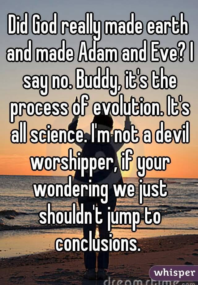 Did God really made earth and made Adam and Eve? I say no. Buddy, it's the process of evolution. It's all science. I'm not a devil worshipper, if your wondering we just shouldn't jump to conclusions.