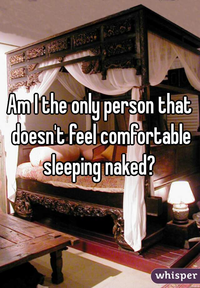 Am I the only person that doesn't feel comfortable sleeping naked?