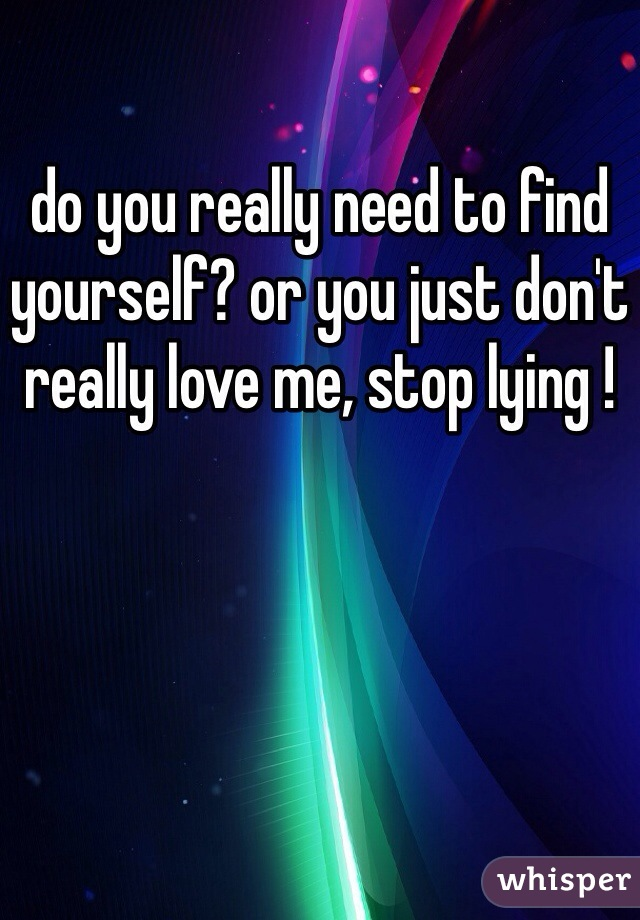 do you really need to find yourself? or you just don't really love me, stop lying !