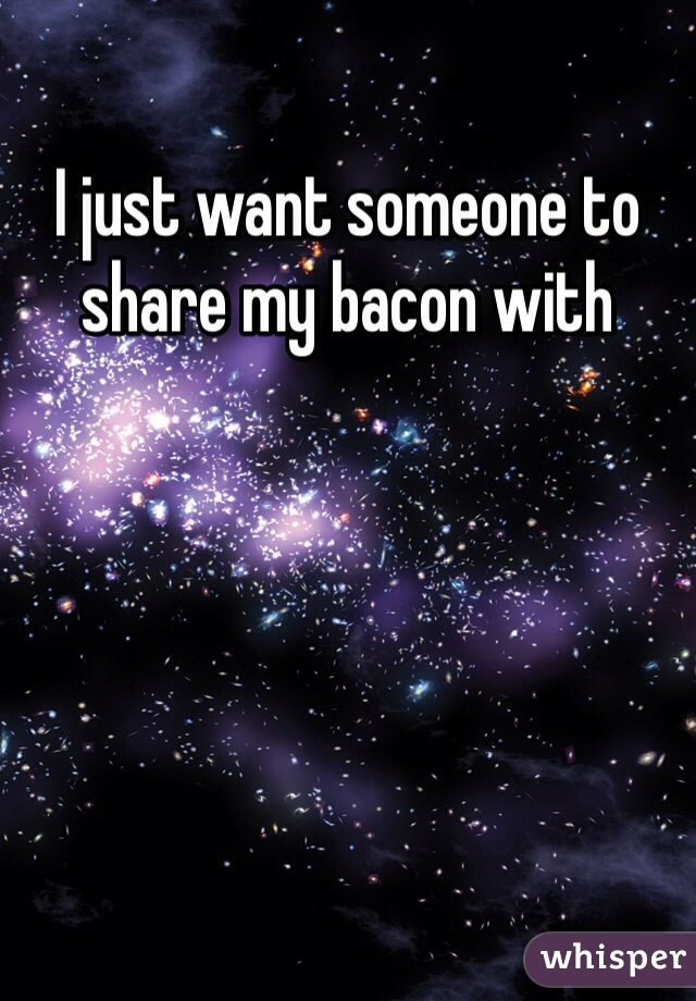 I just want someone to share my bacon with