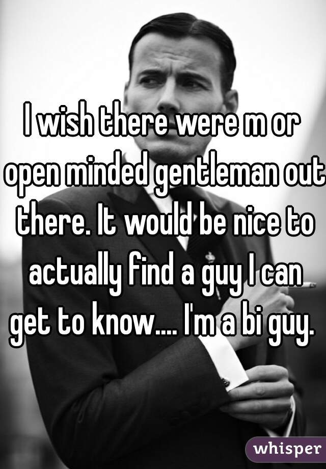 I wish there were m or open minded gentleman out there. It would be nice to actually find a guy I can get to know.... I'm a bi guy.