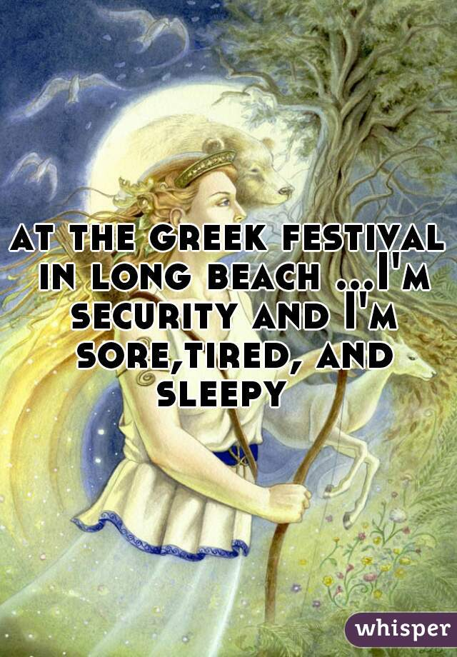 at the greek festival in long beach ...I'm security and I'm sore,tired, and sleepy