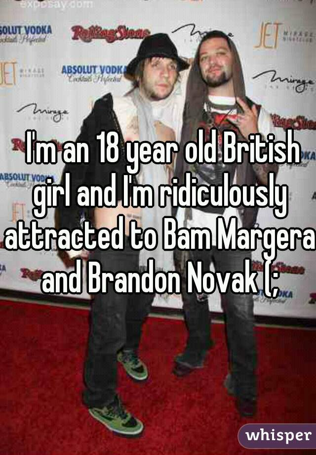 I'm an 18 year old British girl and I'm ridiculously attracted to Bam Margera and Brandon Novak (;