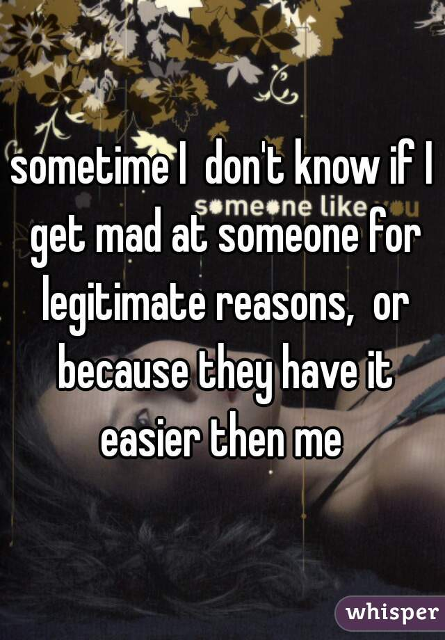 sometime I  don't know if I get mad at someone for legitimate reasons,  or because they have it easier then me