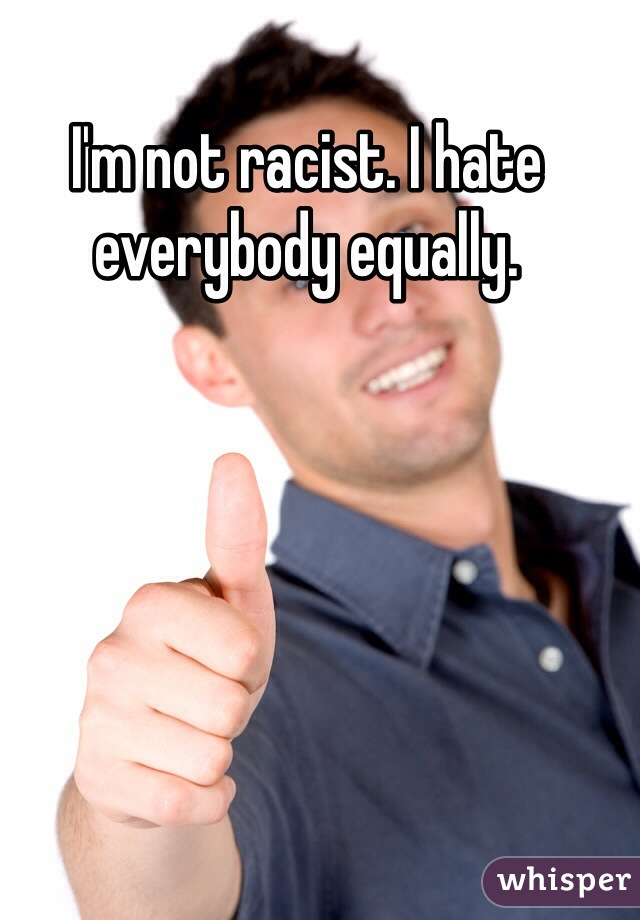 I'm not racist. I hate everybody equally.
