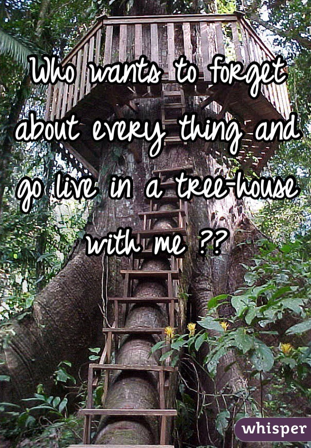 Who wants to forget about every thing and go live in a tree-house with me ??
