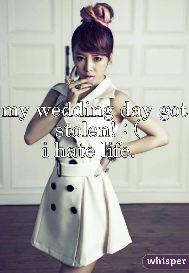 my wedding day got stolen! : ( i hate life.