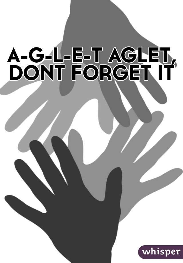 A-G-L-E-T AGLET, DONT FORGET IT