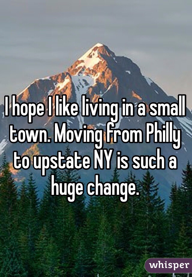 I hope I like living in a small town. Moving from Philly to upstate NY is such a huge change.