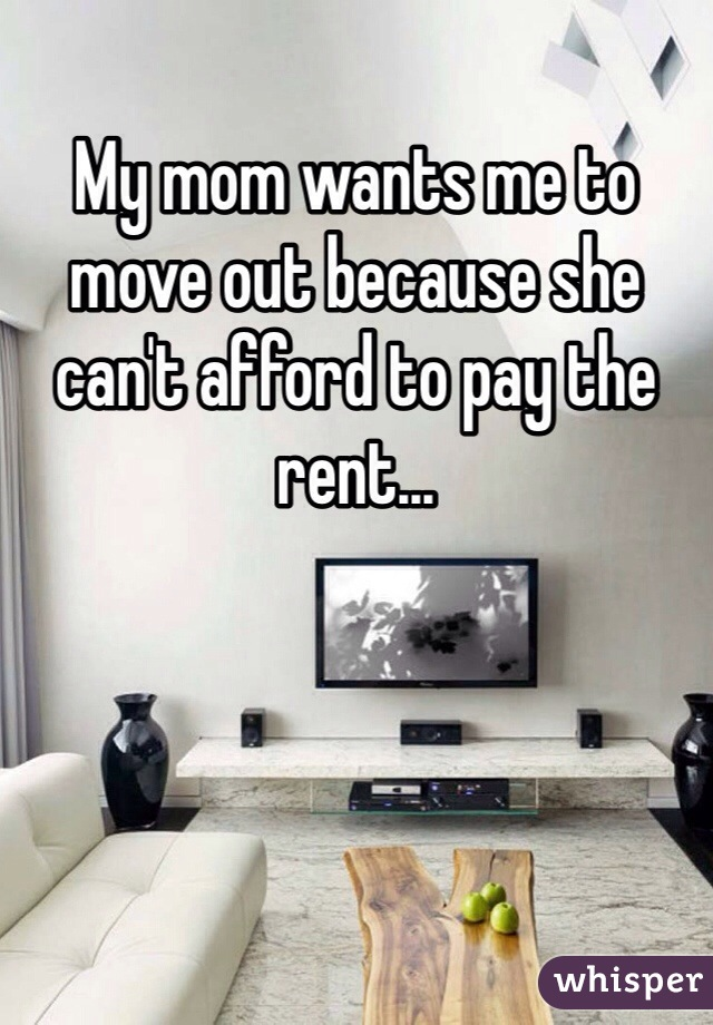 My mom wants me to move out because she can't afford to pay the rent...