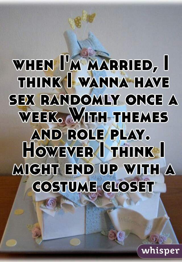 when I'm married, I think I wanna have sex randomly once a week. With themes and role play.  However I think I might end up with a costume closet