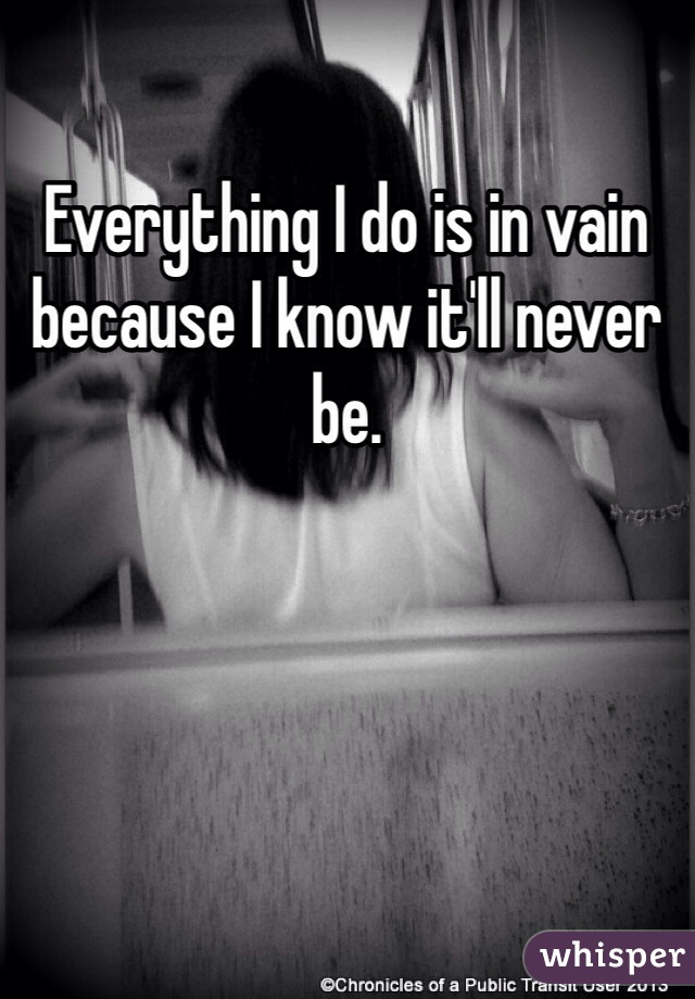 Everything I do is in vain because I know it'll never be.