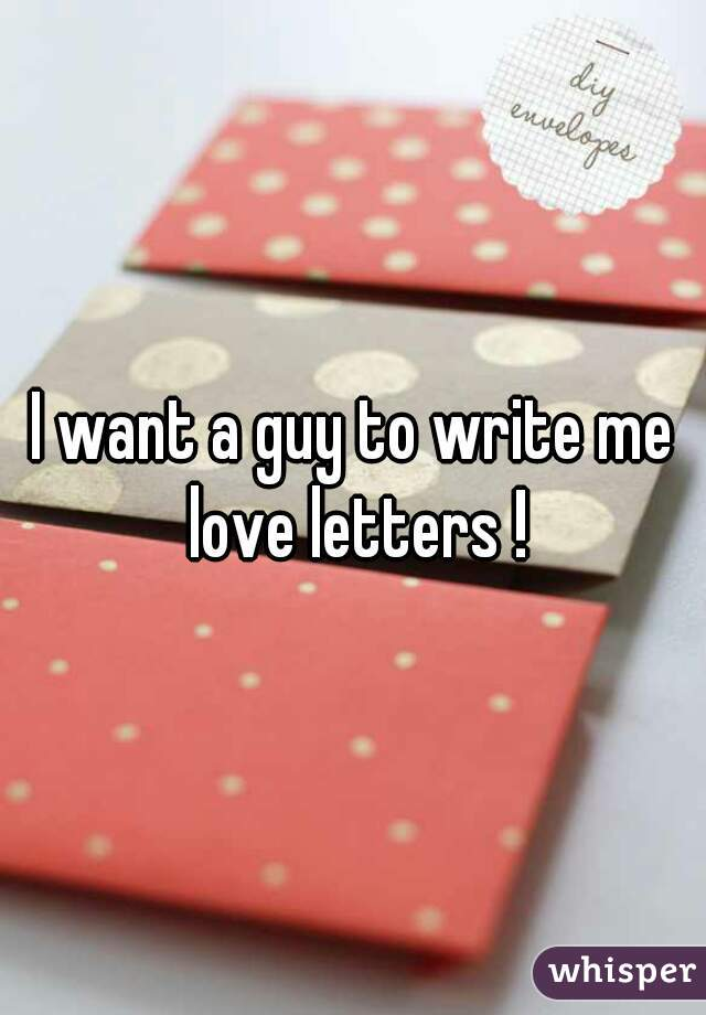 I want a guy to write me love letters !