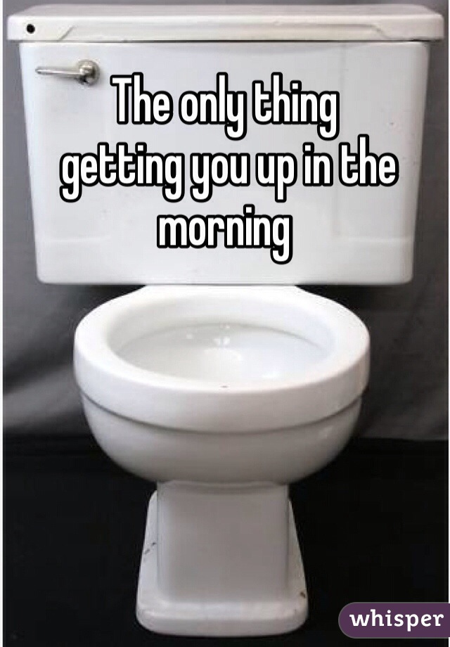 The only thing  getting you up in the morning