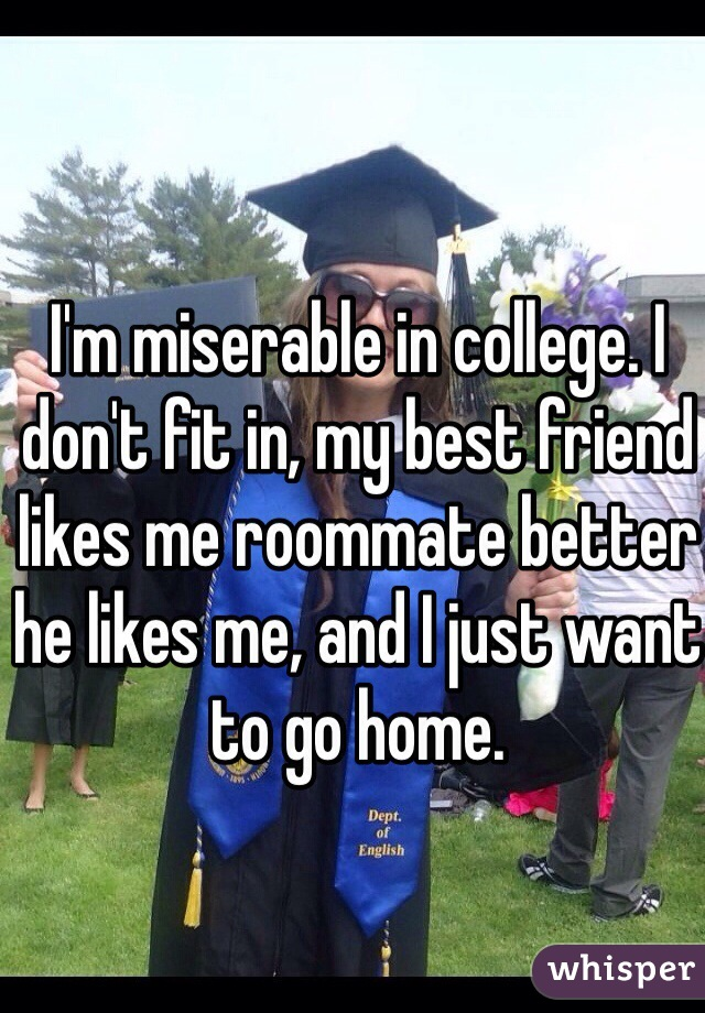I'm miserable in college. I don't fit in, my best friend likes me roommate better he likes me, and I just want to go home.