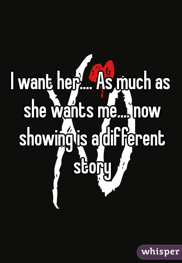 I want her.... As much as she wants me.... now showing is a different story