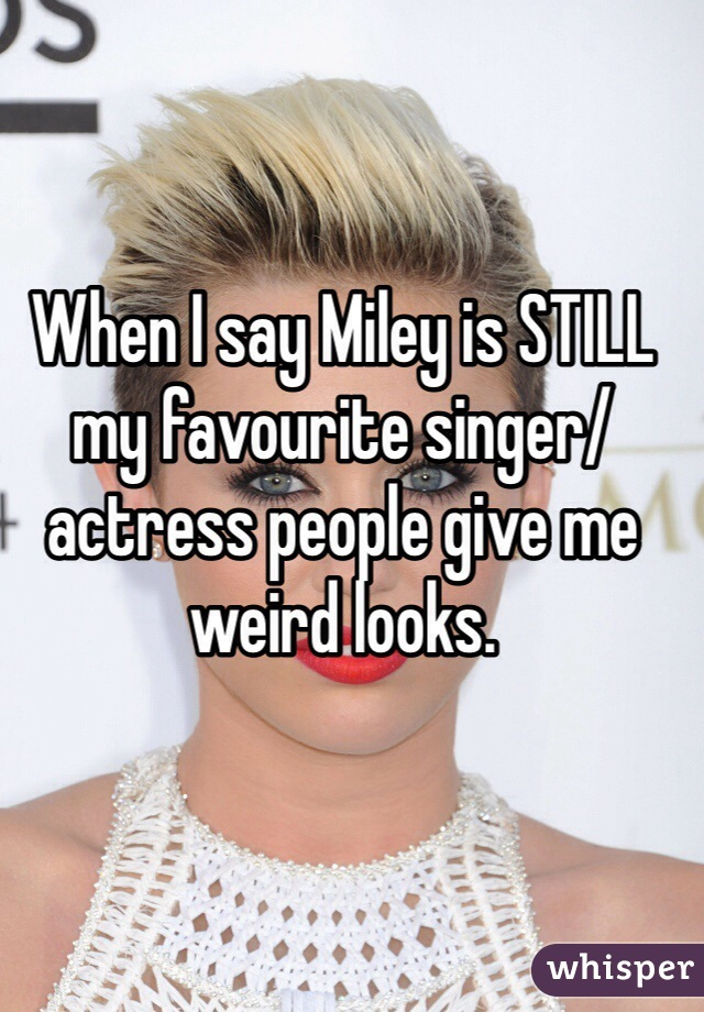 When I say Miley is STILL my favourite singer/actress people give me weird looks.