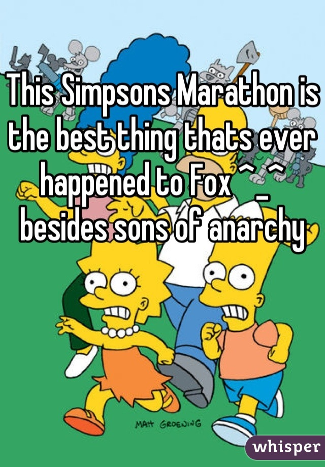 This Simpsons Marathon is the best thing thats ever happened to Fox ^_^ besides sons of anarchy