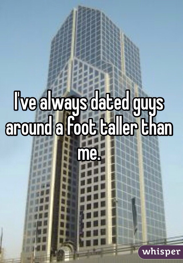 I've always dated guys around a foot taller than me.