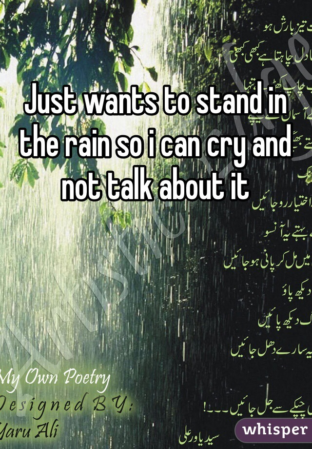 Just wants to stand in the rain so i can cry and not talk about it