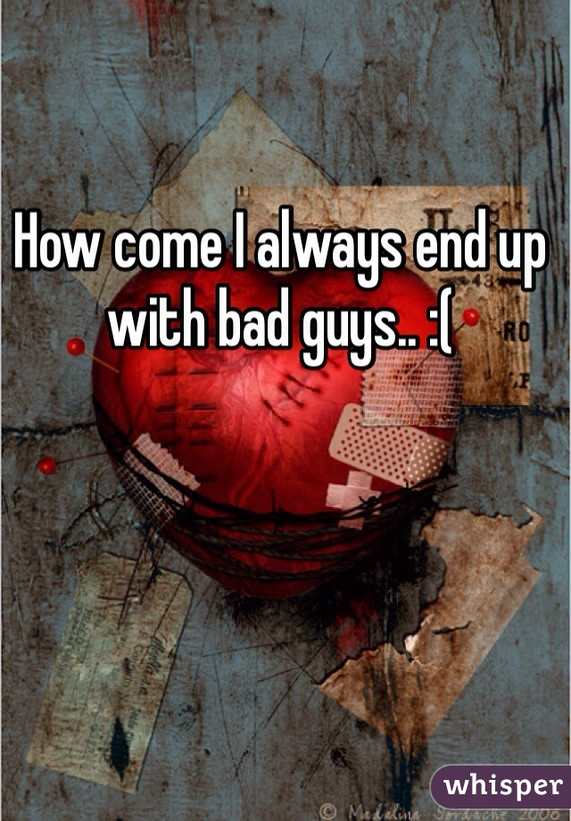 How come I always end up with bad guys.. :(
