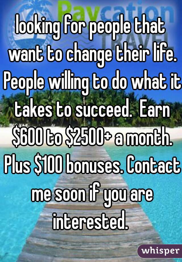 looking for people that want to change their life. People willing to do what it takes to succeed.  Earn $600 to $2500+ a month. Plus $100 bonuses. Contact me soon if you are interested.