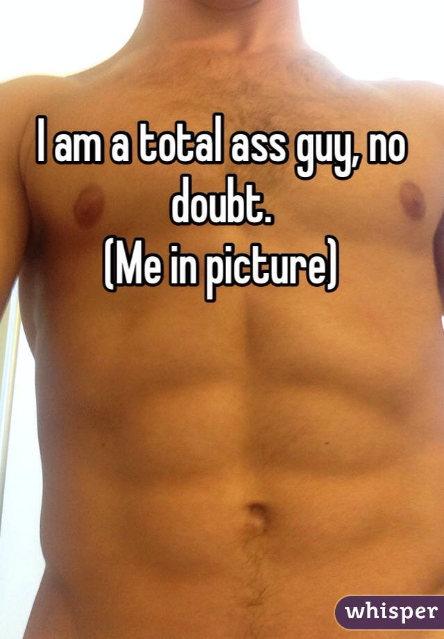 I am a total ass guy, no doubt. (Me in picture)
