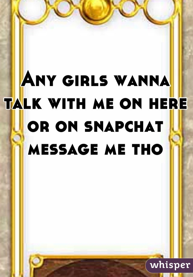 Any girls wanna talk with me on here or on snapchat message me tho