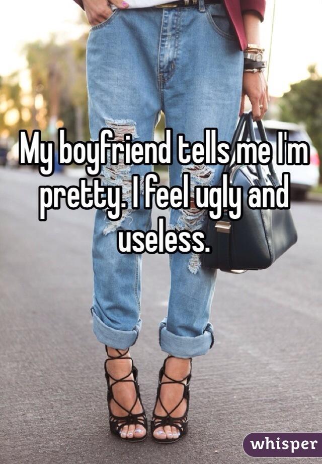 My boyfriend tells me I'm pretty. I feel ugly and useless.