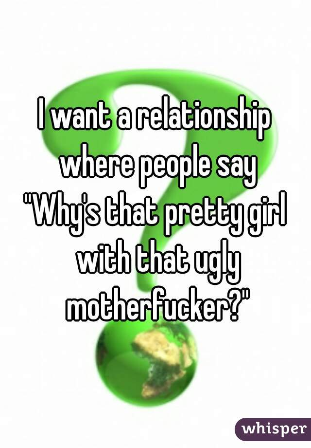 """I want a relationship where people say """"Why's that pretty girl with that ugly motherfucker?"""""""
