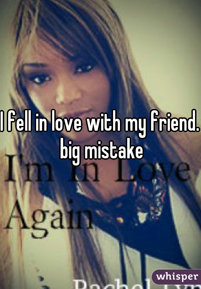 I fell in love with my friend. big mistake